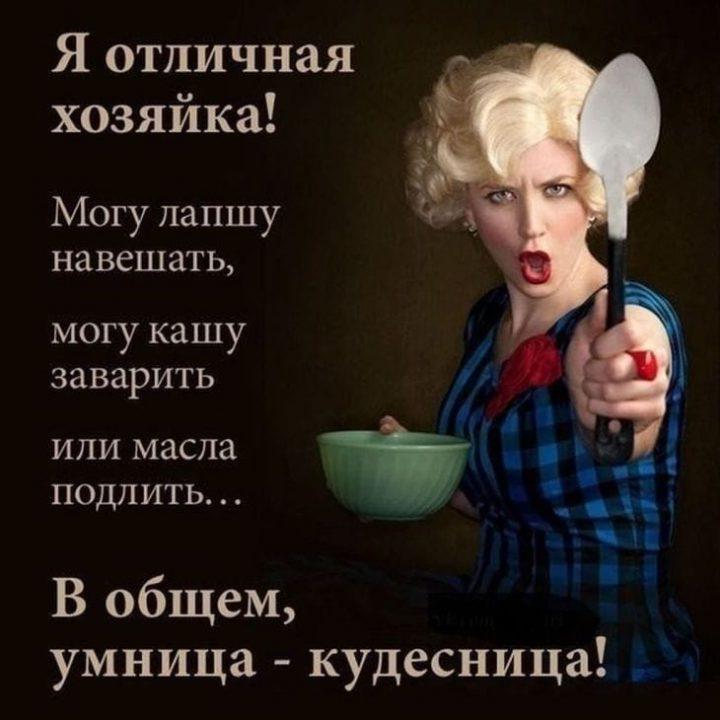 Я отличная хозяйка! Могу лапшу навешать, могу кашу заварить или масла подлить... В общем умница-кудесница!