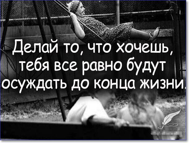 Делай то, что хочешь, тебя все равно будут осуждать до конца жизни.